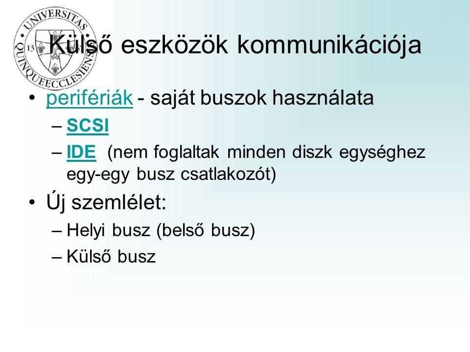 Külső eszközök kommunikációja perifériák - saját buszok használataperifériák –SCSISCSI –IDE (nem foglaltak minden diszk egységhez egy-egy busz csatlakozót)IDE Új szemlélet: –Helyi busz (belső busz) –Külső busz