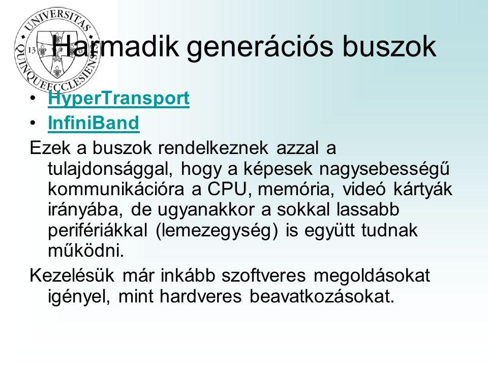 Harmadik generációs buszok HyperTransport InfiniBand Ezek a buszok rendelkeznek azzal a tulajdonsággal, hogy a képesek nagysebességű kommunikációra a CPU, memória, videó kártyák irányába, de ugyanakkor a sokkal lassabb perifériákkal (lemezegység) is együtt tudnak működni.
