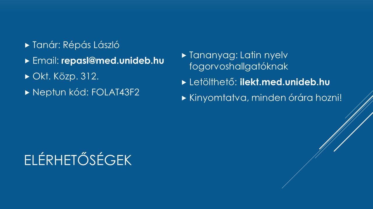ELÉRHETŐSÉGEK  Tanár: Répás László  Email: repasl@med.unideb.hu  Okt. Közp. 312.  Neptun kód: FOLAT43F2  Tananyag: Latin nyelv fogorvoshallgatókn