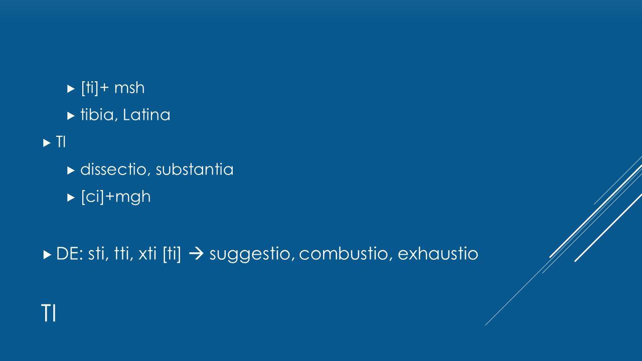  [ti]+ msh  tibia, Latina  TI  dissectio, substantia  [ci]+mgh  DE: sti, tti, xti [ti]  suggestio, combustio, exhaustio TI