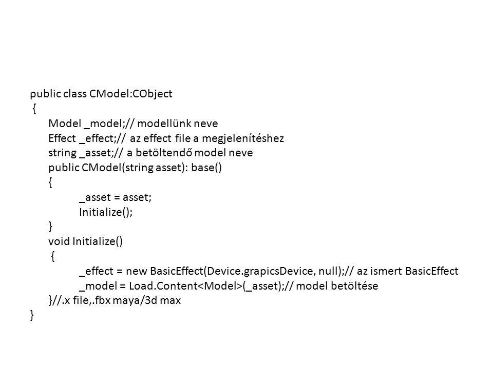public class CModel:CObject { Model _model;// modellünk neve Effect _effect;// az effect file a megjelenítéshez string _asset;// a betöltendő model neve public CModel(string asset): base() { _asset = asset; Initialize(); } void Initialize() { _effect = new BasicEffect(Device.grapicsDevice, null);// az ismert BasicEffect _model = Load.Content (_asset);// model betöltése }//.x file,.fbx maya/3d max }