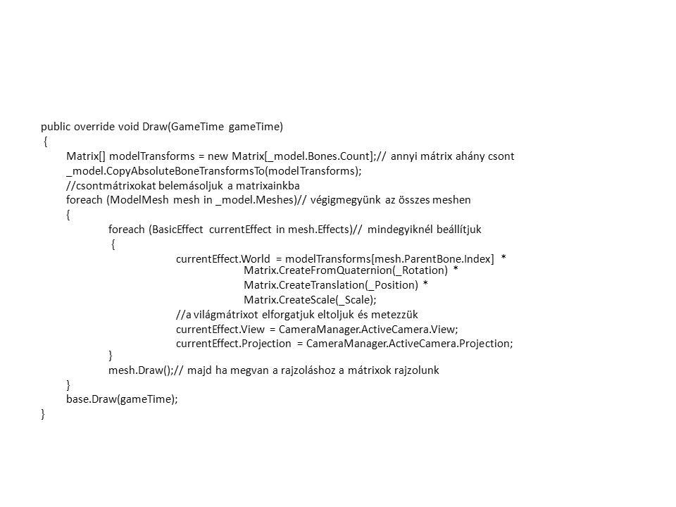 public override void Draw(GameTime gameTime) { Matrix[] modelTransforms = new Matrix[_model.Bones.Count];// annyi mátrix ahány csont _model.CopyAbsolu