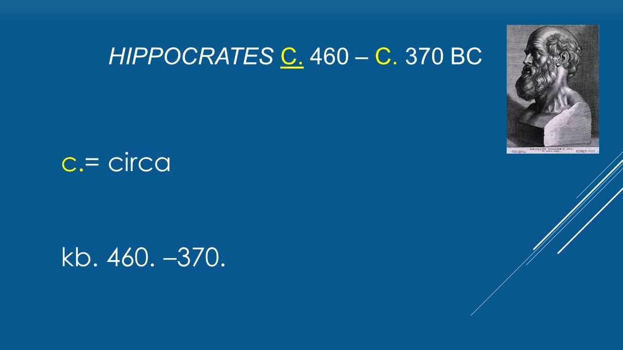 c.= circa HIPPOCRATES C. 460 – C. 370 BC kb. 460. –370.