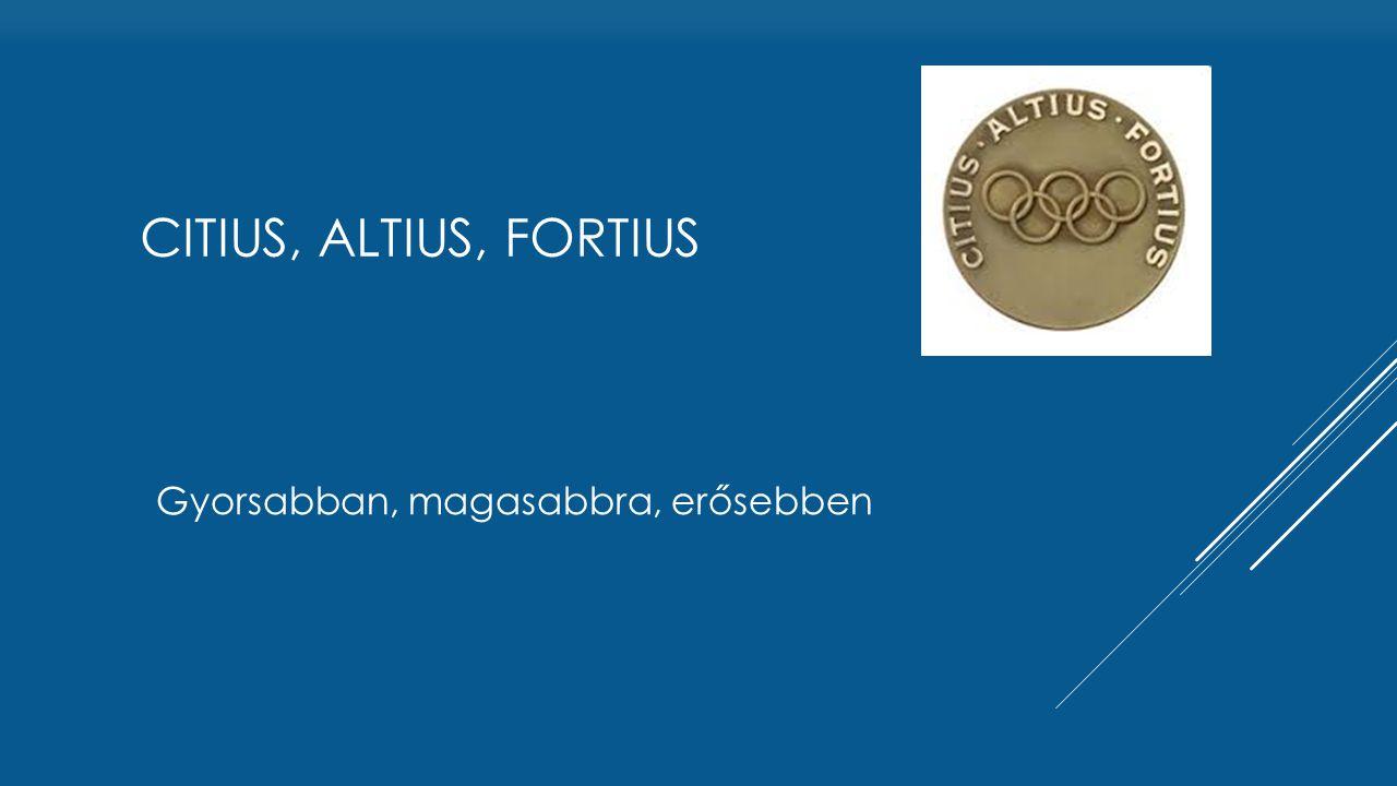 Gyorsabban, magasabbra, erősebben CITIUS, ALTIUS, FORTIUS