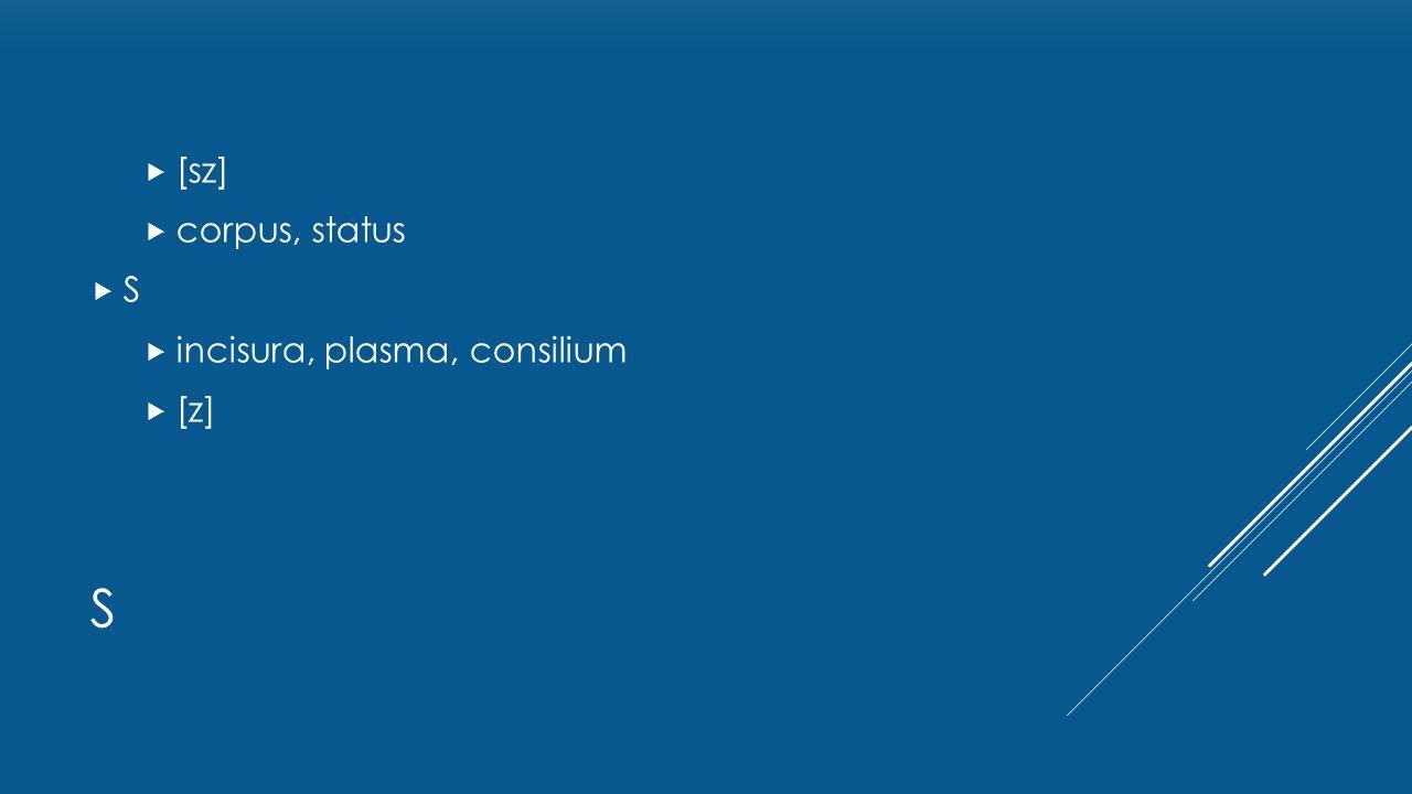 S  [sz]  corpus, status SS  incisura, plasma, consilium  [z]