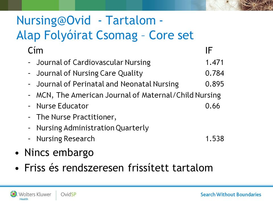 Nursing@Ovid - Tartalom - Alap Folyóirat Csomag – Core set CímIF –Journal of Cardiovascular Nursing1.471 –Journal of Nursing Care Quality0.784 –Journal of Perinatal and Neonatal Nursing0.895 –MCN, The American Journal of Maternal/Child Nursing –Nurse Educator0.66 –The Nurse Practitioner, –Nursing Administration Quarterly –Nursing Research1.538 Nincs embargo Friss és rendszeresen frissített tartalom