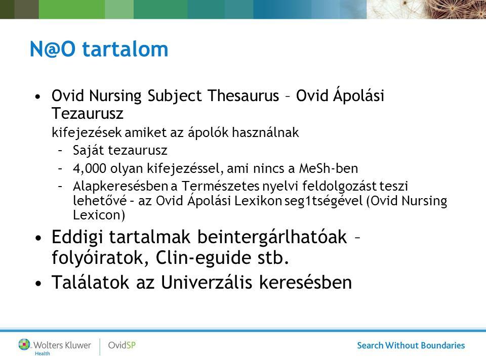 N@O tartalom Ovid Nursing Subject Thesaurus – Ovid Ápolási Tezaurusz kifejezések amiket az ápolók használnak –Saját tezaurusz –4,000 olyan kifejezéssel, ami nincs a MeSh-ben –Alapkeresésben a Természetes nyelvi feldolgozást teszi lehetővé – az Ovid Ápolási Lexikon seg1tségével (Ovid Nursing Lexicon) Eddigi tartalmak beintergárlhatóak – folyóiratok, Clin-eguide stb.