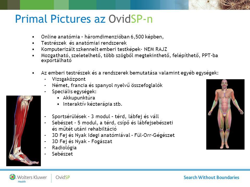 Primal Pictures az OvidSP-n Online anatómia – háromdimenzióban 6,500 képben, Testrészek és anatómiai rendszerek Komputerizált szkennelt emberi testképek- NEM RAJZ Mozgatható, szeletelhető, több szögből megtekinthető, felépíthető, PPT-ba exportálható Az emberi testrészek és a rendszerek bemutatása valamint egyéb egységek: –Vizsgaközpont –Német, francia és spanyol nyelvű összefoglalók –Speciális egységek: Akkupunktúra Interaktív kézterápia stb.