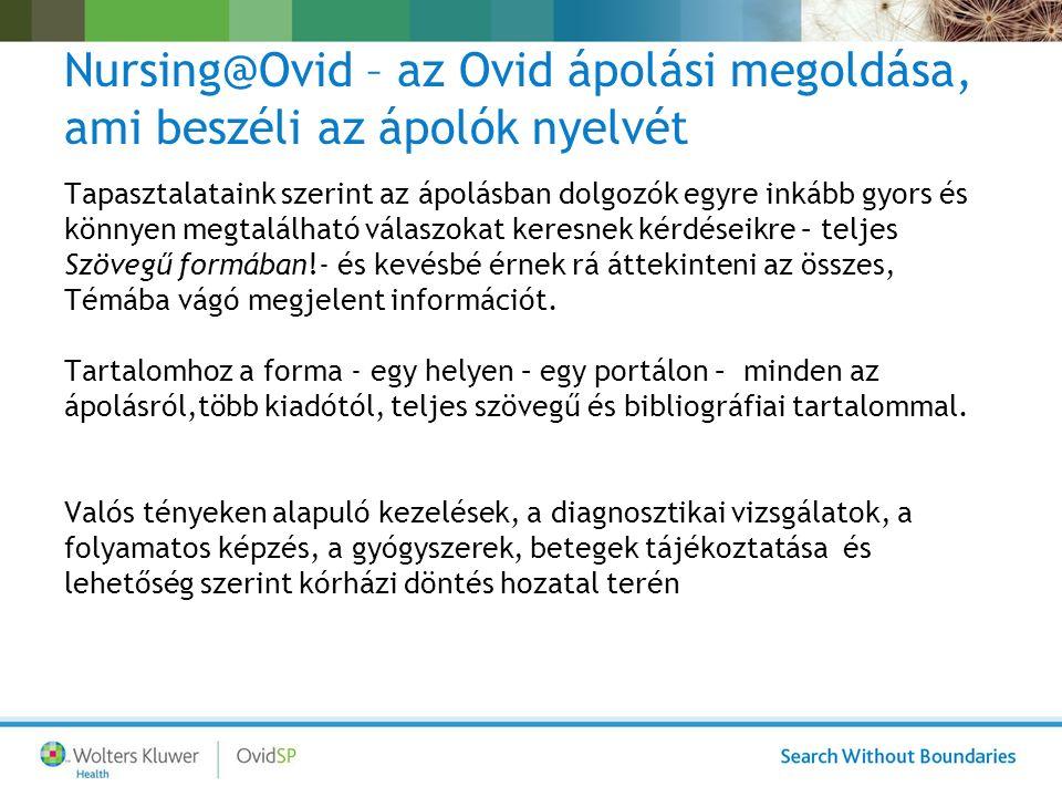 Nursing@Ovid – az Ovid ápolási megoldása, ami beszéli az ápolók nyelvét Tapasztalataink szerint az ápolásban dolgozók egyre inkább gyors és könnyen megtalálható válaszokat keresnek kérdéseikre – teljes Szövegű formában!- és kevésbé érnek rá áttekinteni az összes, Témába vágó megjelent információt.