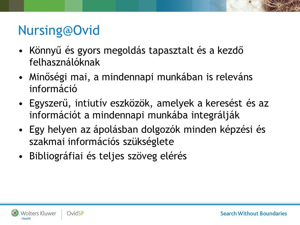 Nursing@Ovid - Technológia: N@O Interface –Keresés az adatbázisban, link a teljes szöveg eléréséhez: –Alapja az OvidSp Basic search – egyszerű keresés Advanced search – haladó keresés Multi field search – többmezős keresés –Munkafolyamatok: Search Aids- keresési segítség Automatikus jelzések és e-TOC Univerzális keresés Három konnektorral beépített Ovid Univerzális Keresés – a N@O lehet a kiindulási pont más tartalmakra is!