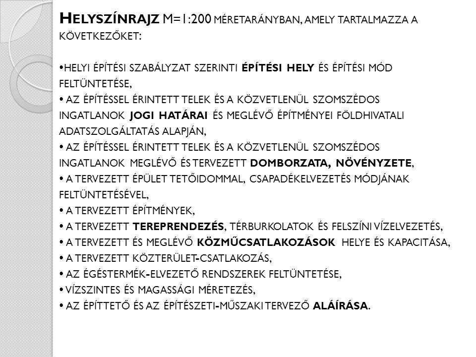H ELYSZÍNRAJZ M=1:200 MÉRETARÁNYBAN, AMELY TARTALMAZZA A KÖVETKEZŐKET : HELYI ÉPÍTÉSI SZABÁLYZAT SZERINTI ÉPÍTÉSI HELY ÉS ÉPÍTÉSI MÓD FELTÜNTETÉSE, AZ ÉPÍTÉSSEL ÉRINTETT TELEK ÉS A KÖZVETLENÜL SZOMSZÉDOS INGATLANOK JOGI HATÁRAI ÉS MEGLÉVŐ ÉPÍTMÉNYEI FÖLDHIVATALI ADATSZOLGÁLTATÁS ALAPJÁN, AZ ÉPÍTÉSSEL ÉRINTETT TELEK ÉS A KÖZVETLENÜL SZOMSZÉDOS INGATLANOK MEGLÉVŐ ÉS TERVEZETT DOMBORZATA, NÖVÉNYZETE, A TERVEZETT ÉPÜLET TETŐIDOMMAL, CSAPADÉKELVEZETÉS MÓDJÁNAK FELTÜNTETÉSÉVEL, A TERVEZETT ÉPÍTMÉNYEK, A TERVEZETT TEREPRENDEZÉS, TÉRBURKOLATOK ÉS FELSZÍNI VÍZELVEZETÉS, A TERVEZETT ÉS MEGLÉVŐ KÖZMŰCSATLAKOZÁSOK HELYE ÉS KAPACITÁSA, A TERVEZETT KÖZTERÜLET - CSATLAKOZÁS, AZ ÉGÉSTERMÉK - ELVEZETŐ RENDSZEREK FELTÜNTETÉSE, VÍZSZINTES ÉS MAGASSÁGI MÉRETEZÉS, AZ ÉPÍTTETŐ ÉS AZ ÉPÍTÉSZETI - MŰSZAKI TERVEZŐ ALÁÍRÁSA.