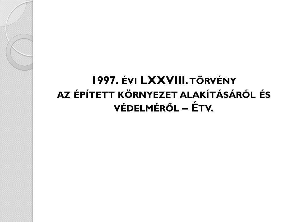 1997. ÉVI LXXVIII. TÖRVÉNY AZ ÉPÍTETT KÖRNYEZET ALAKÍTÁSÁRÓL ÉS VÉDELMÉRŐL – É TV.