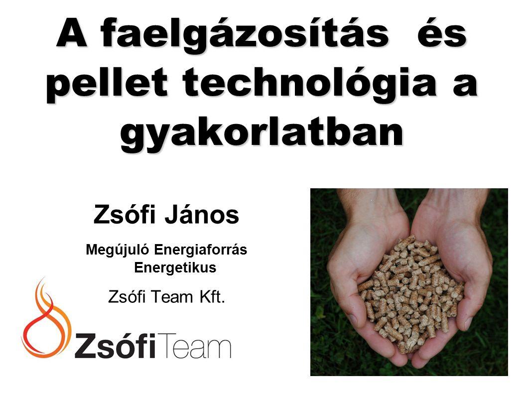A faelgázosítás és pellet technológia a gyakorlatban Zsófi János Megújuló Energiaforrás Energetikus Zsófi Team Kft.