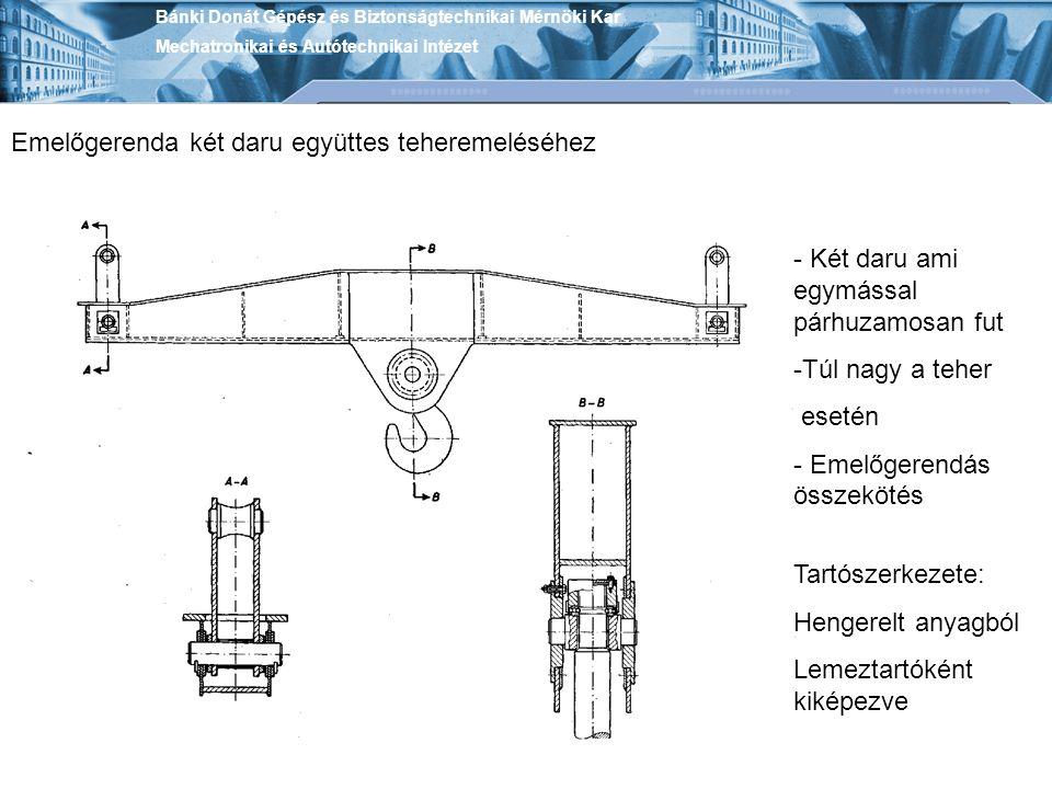 Bánki Donát Gépész és Biztonságtechnikai Mérnöki Kar Mechatronikai és Autótechnikai Intézet Emelőgerenda két daru együttes teheremeléséhez - Két daru ami egymással párhuzamosan fut -Túl nagy a teher esetén - Emelőgerendás összekötés Tartószerkezete: Hengerelt anyagból Lemeztartóként kiképezve