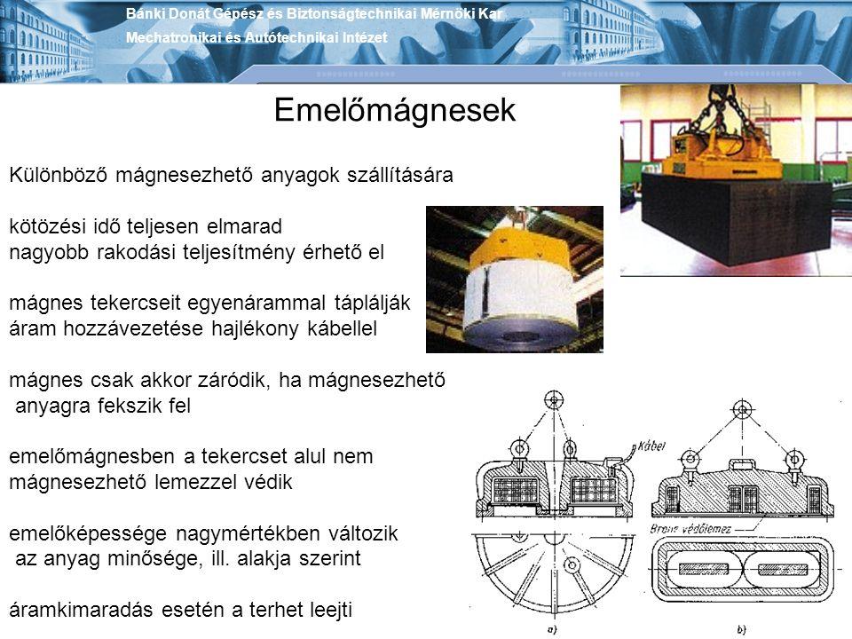 Bánki Donát Gépész és Biztonságtechnikai Mérnöki Kar Mechatronikai és Autótechnikai Intézet Emelőmágnesek Különböző mágnesezhető anyagok szállítására kötözési idő teljesen elmarad nagyobb rakodási teljesítmény érhető el mágnes tekercseit egyenárammal táplálják áram hozzávezetése hajlékony kábellel mágnes csak akkor záródik, ha mágnesezhető anyagra fekszik fel emelőmágnesben a tekercset alul nem mágnesezhető lemezzel védik emelőképessége nagymértékben változik az anyag minősége, ill.