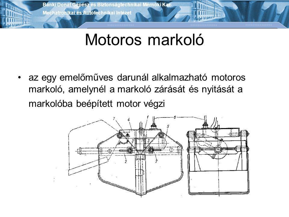 Motoros markoló az egy emelőműves darunál alkalmazható motoros markoló, amelynél a markoló zárását és nyitását a markolóba beépített motor végzi Bánki Donát Gépész és Biztonságtechnikai Mérnöki Kar Mechatronikai és Autótechnikai Intézet