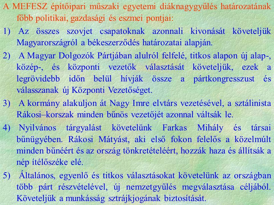 A MEFESZ építőipari műszaki egyetemi diáknagygyűlés határozatának főbb politikai, gazdasági és eszmei pontjai: 1) Az összes szovjet csapatoknak azonnali kivonását követeljük Magyarországról a békeszerződés határozatai alapján.