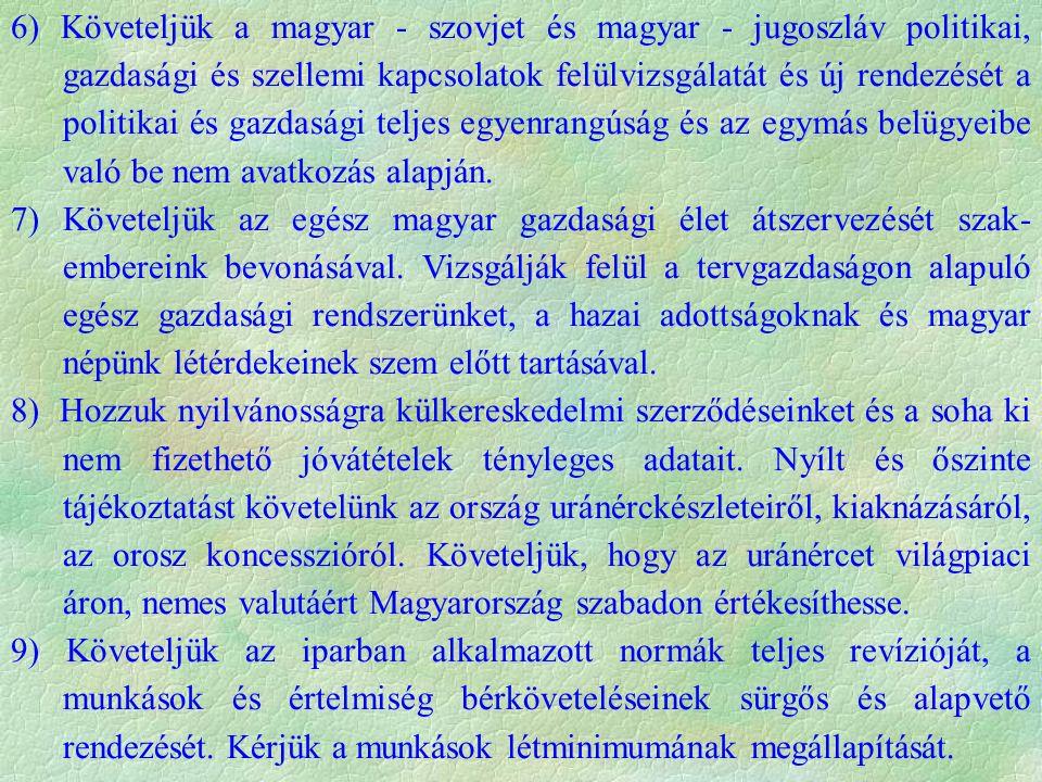 6) Követeljük a magyar - szovjet és magyar - jugoszláv politikai, gazdasági és szellemi kapcsolatok felülvizsgálatát és új rendezését a politikai és gazdasági teljes egyenrangúság és az egymás belügyeibe való be nem avatkozás alapján.