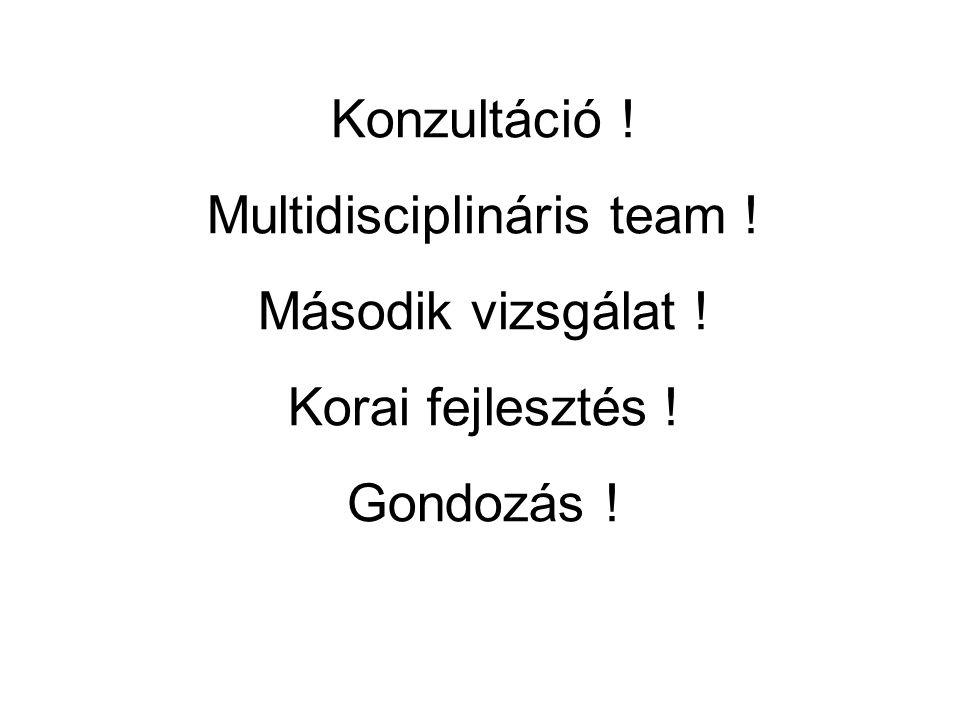 Konzultáció ! Multidisciplináris team ! Második vizsgálat ! Korai fejlesztés ! Gondozás !