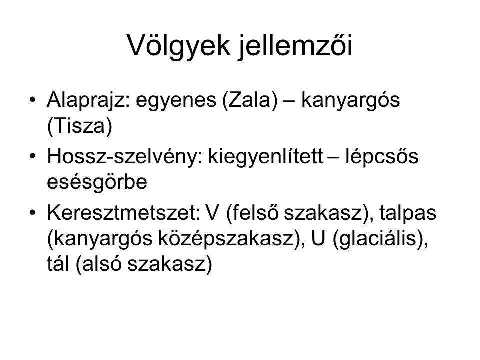 Völgyek jellemzői Alaprajz: egyenes (Zala) – kanyargós (Tisza) Hossz-szelvény: kiegyenlített – lépcsős esésgörbe Keresztmetszet: V (felső szakasz), talpas (kanyargós középszakasz), U (glaciális), tál (alsó szakasz)