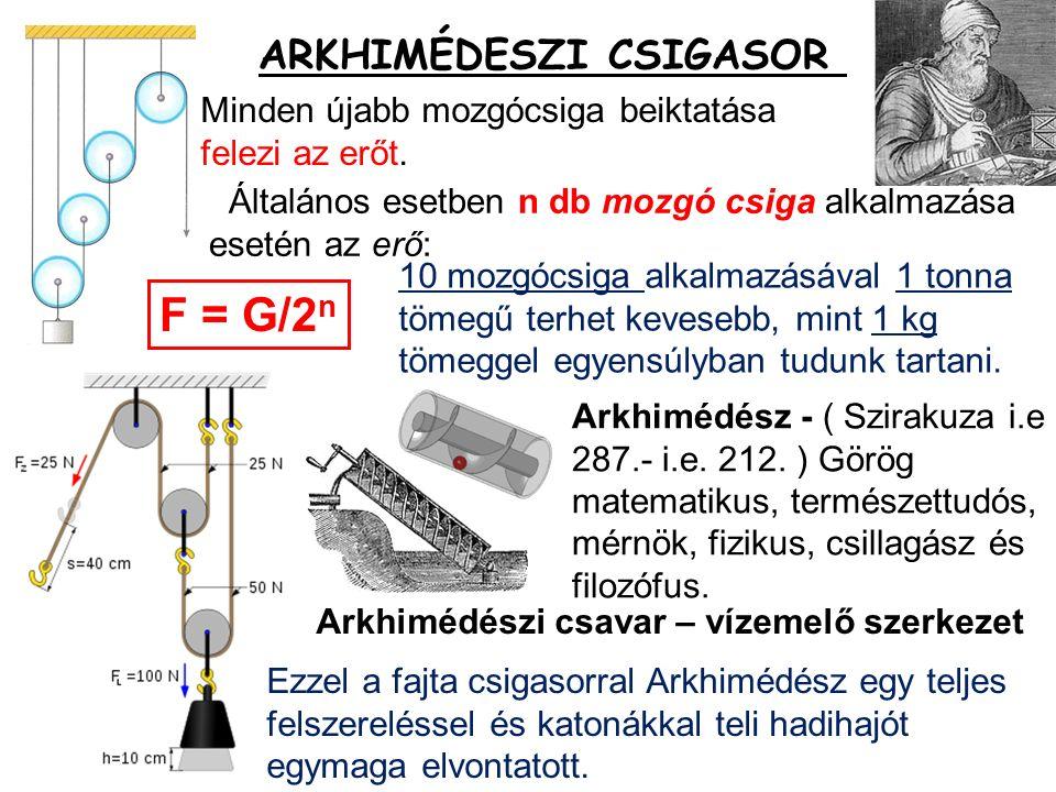 Általános esetben n db mozgó csiga alkalmazása esetén az erő: ARKHIMÉDESZI CSIGASOR F = G/2 n Minden újabb mozgócsiga beiktatása felezi az erőt.