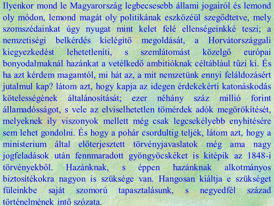 Ilyenkor mond le Magyarország legbecsesebb állami jogairól és lemond oly módon, lemond magát oly politikának eszközéül szegődtetve, mely szomszédainkat úgy nyugat mint kelet felé ellenségeinkké teszi; a nemzetiségi belkérdés kielégítő megoldását, a Horvátországgali kiegyezkedést lehetetleníti, s szemlátomást közelgő európai bonyodalmaknál hazánkat a vetélkedő ambitióknak céltáblául tűzi ki.
