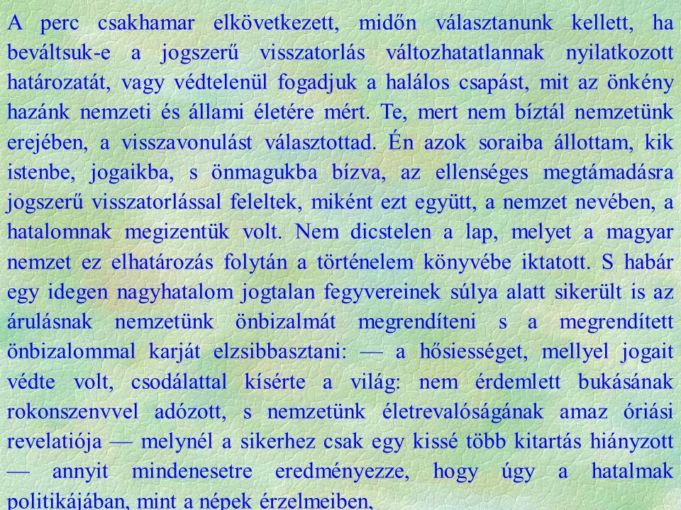 a magyar nemzet, még bukásában is, azon öncélú életerős tényezők közé lőn sorolva, melyekkel az európai történelem progressusában számolni lehet, számolni kell, s melyeknek a történelem logikája jövendőt ígér, ha csak, a história önálló tényezői sorából öngyilkos kézzel maguk magukat ki nem törlik.