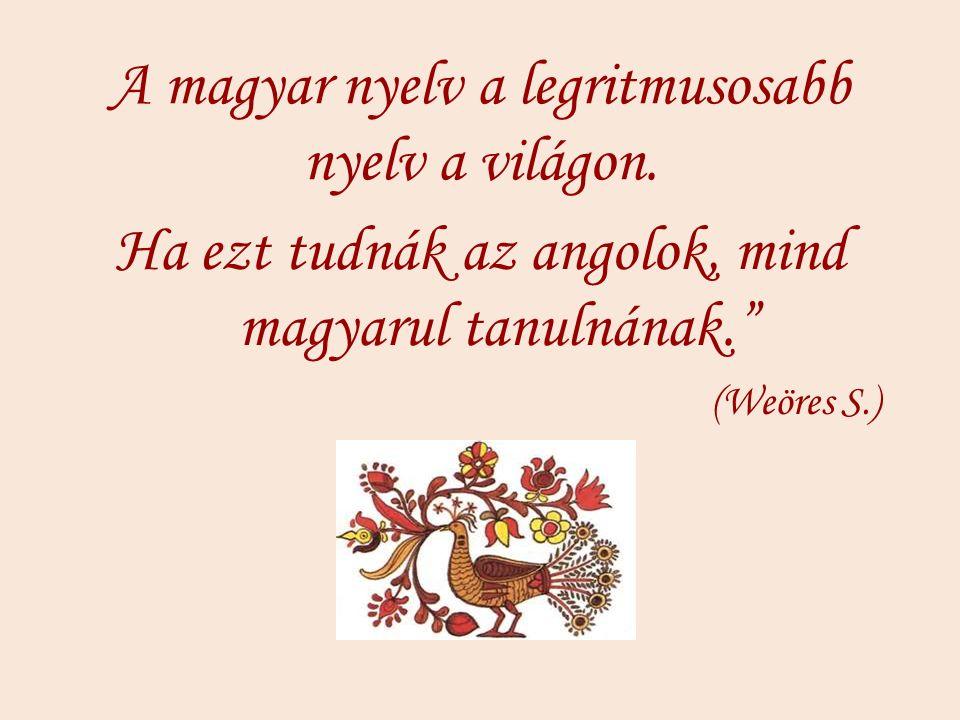 """A magyar nyelv a legritmusosabb nyelv a világon. Ha ezt tudnák az angolok, mind magyarul tanulnának."""" (Weöres S.)"""