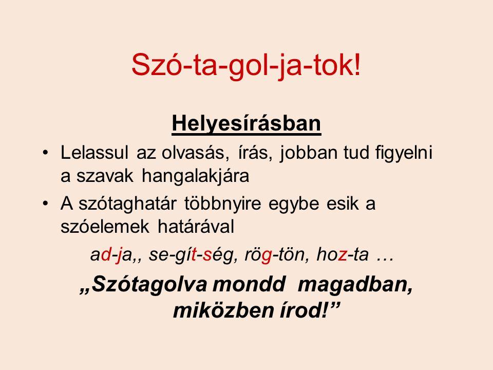 Szó-ta-gol-ja-tok! Helyesírásban Lelassul az olvasás, írás, jobban tud figyelni a szavak hangalakjára A szótaghatár többnyire egybe esik a szóelemek h