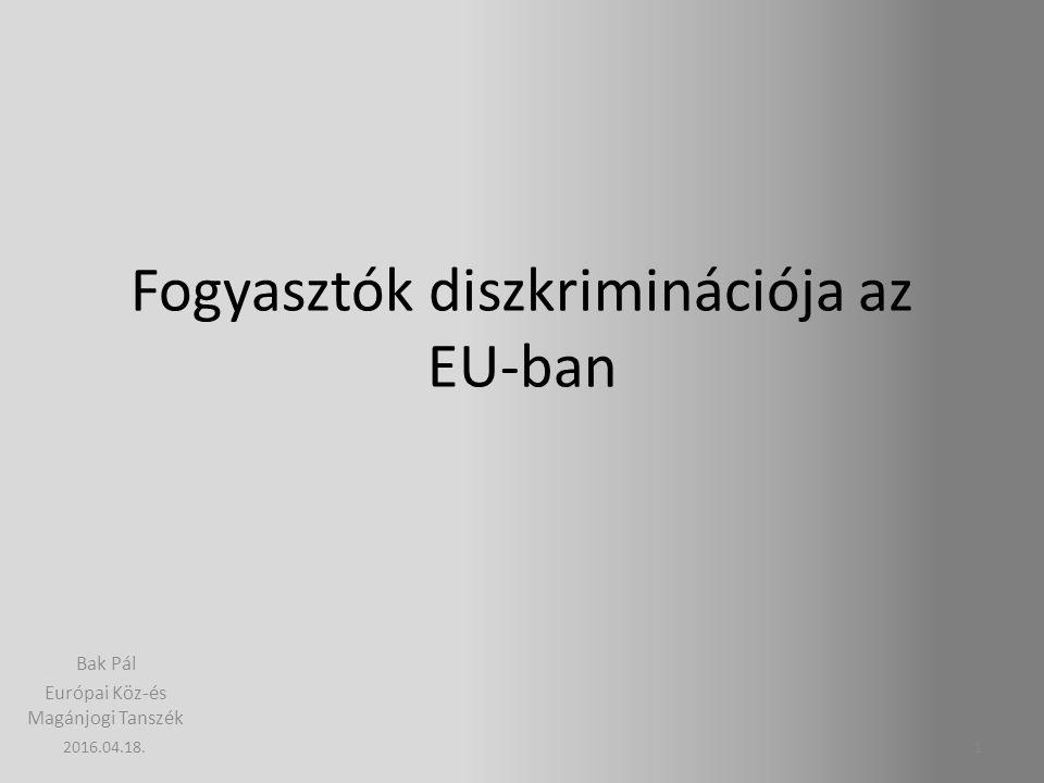 Fogyasztók diszkriminációja az EU-ban Bak Pál Európai Köz-és Magánjogi Tanszék 12016.04.18.