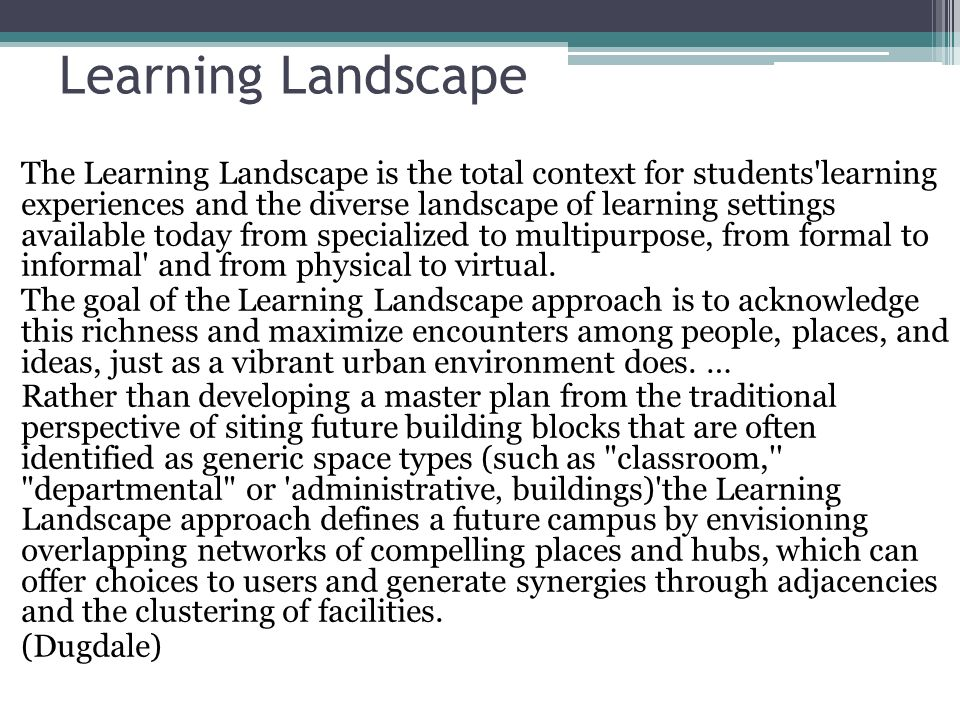 Learning Landscape The Learning Landscape is the total context for students learning experiences and the diverse landscape of learning settings available today from specialized to multipurpose, from formal to informal and from physical to virtual.