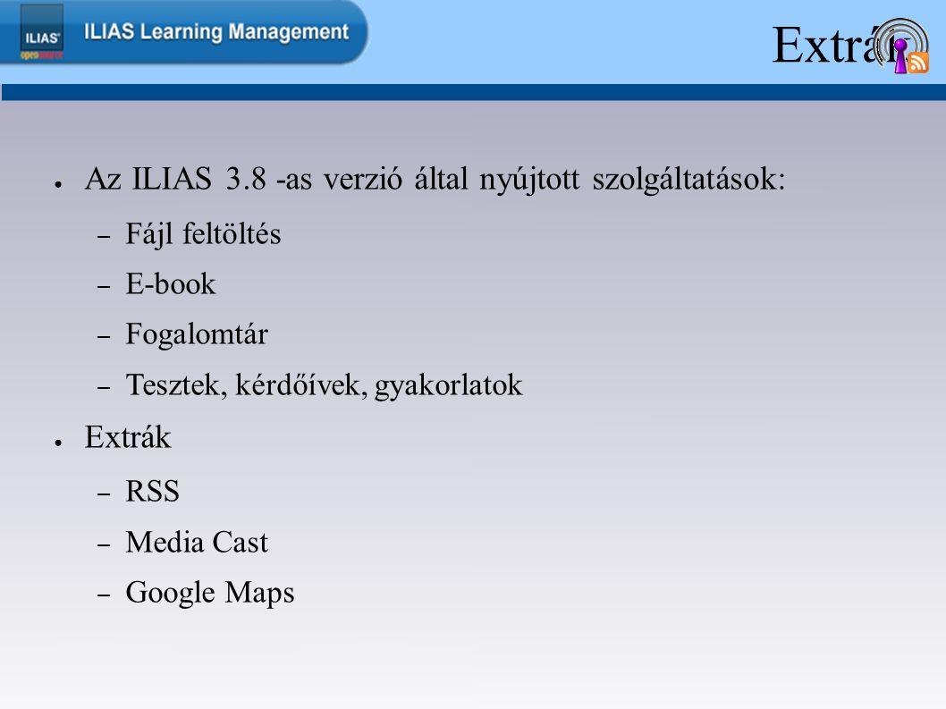 Extrák ● Az ILIAS 3.8 -as verzió által nyújtott szolgáltatások: – Fájl feltöltés – E-book – Fogalomtár – Tesztek, kérdőívek, gyakorlatok ● Extrák – RSS – Media Cast – Google Maps
