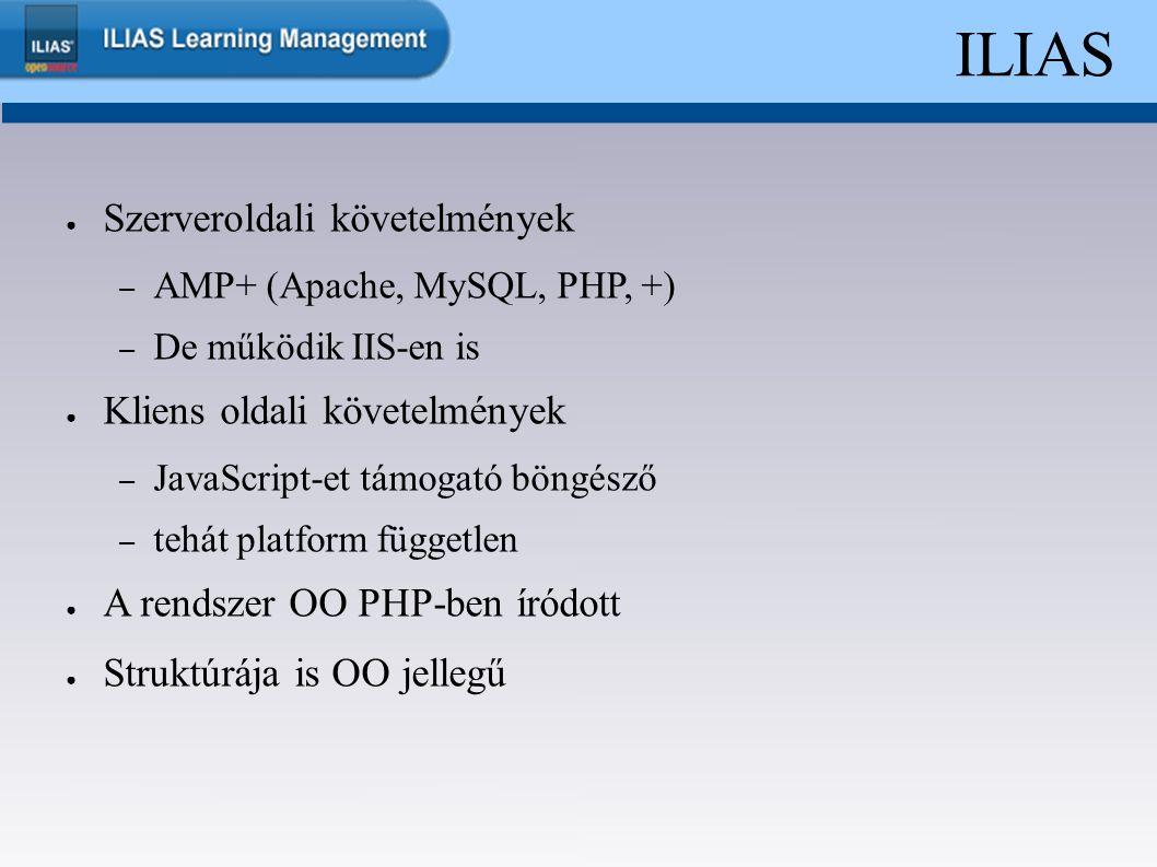ILIAS ● Szerveroldali követelmények – AMP+ (Apache, MySQL, PHP, +) – De működik IIS-en is ● Kliens oldali követelmények – JavaScript-et támogató böngésző – tehát platform független ● A rendszer OO PHP-ben íródott ● Struktúrája is OO jellegű