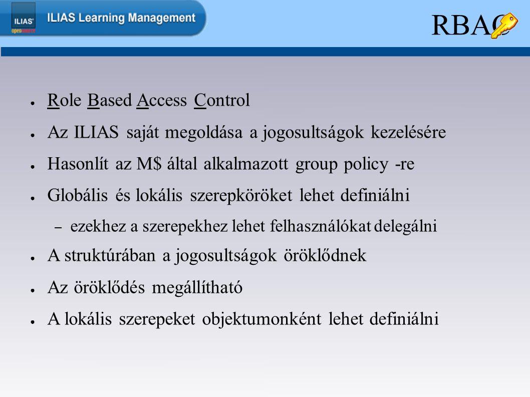 RBAC ● Role Based Access Control ● Az ILIAS saját megoldása a jogosultságok kezelésére ● Hasonlít az M$ által alkalmazott group policy -re ● Globális és lokális szerepköröket lehet definiálni – ezekhez a szerepekhez lehet felhasználókat delegálni ● A struktúrában a jogosultságok öröklődnek ● Az öröklődés megállítható ● A lokális szerepeket objektumonként lehet definiálni
