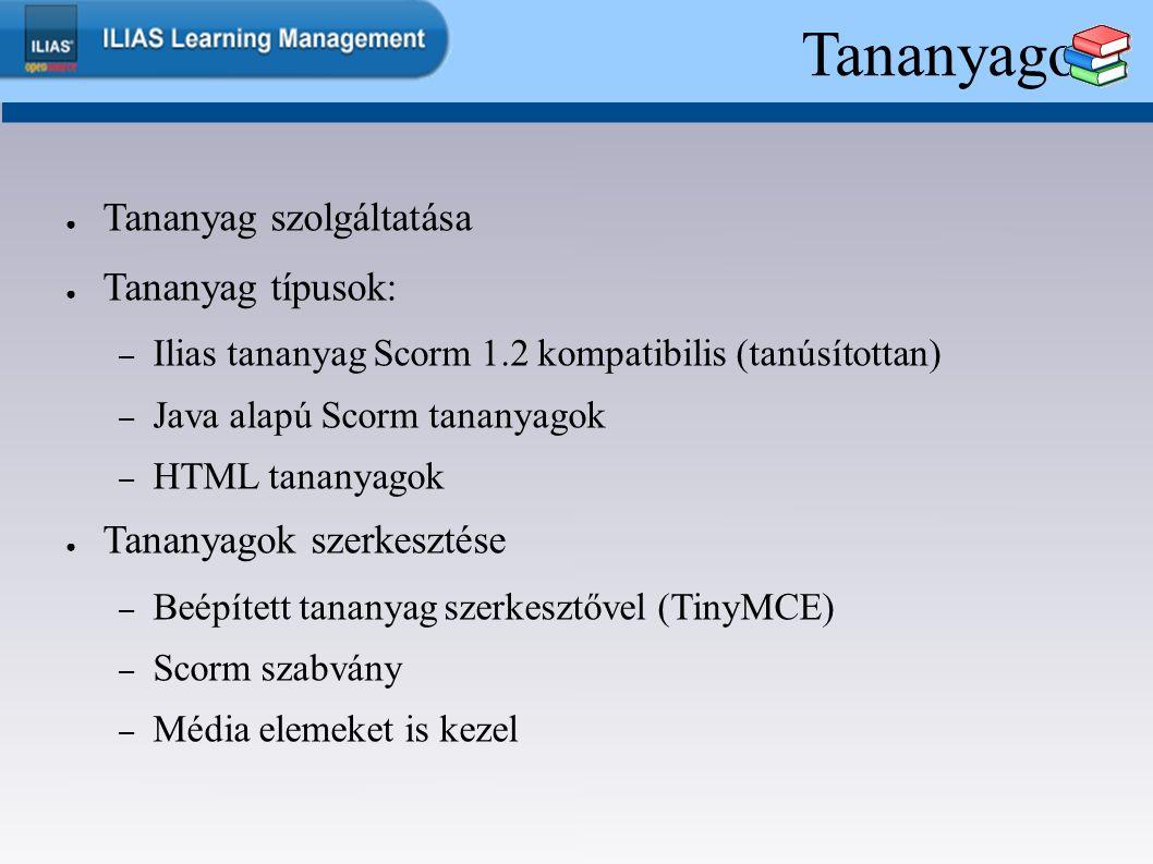 Tananyagok ● Tananyag szolgáltatása ● Tananyag típusok: – Ilias tananyag Scorm 1.2 kompatibilis (tanúsítottan) – Java alapú Scorm tananyagok – HTML tananyagok ● Tananyagok szerkesztése – Beépített tananyag szerkesztővel (TinyMCE) – Scorm szabvány – Média elemeket is kezel