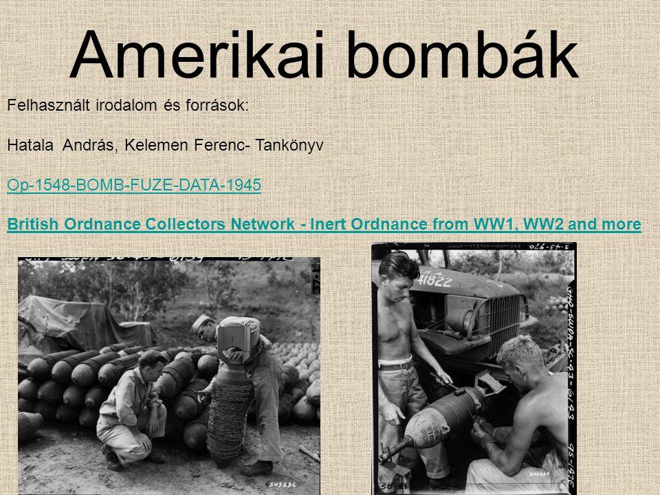 Amerikai bombák Felhasznált irodalom és források: Hatala András, Kelemen Ferenc- Tankönyv Op-1548-BOMB-FUZE-DATA-1945 British Ordnance Collectors Network - Inert Ordnance from WW1, WW2 and more