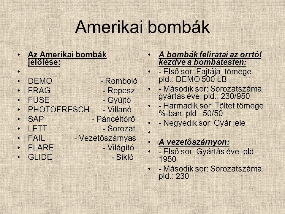 Amerikai bombák Az Amerikai bombák jelölése: DEMO - Romboló FRAG- Repesz FUSE- Gyújtó PHOTOFRESCH- Villanó SAP - Páncéltörő LETT- Sorozat FAIL- Vezetőszárnyas FLARE- Világító GLIDE - Sikló A bombák feliratai az orrtól kezdve a bombatesten: - Első sor: Fajtája, tömege.