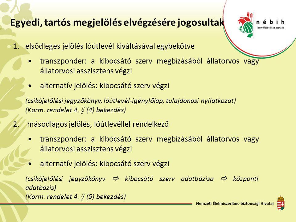 Egyedi, tartós megjelölés elvégzésére jogosultak 1.elsődleges jelölés lóútlevél kiváltásával egybekötve transzponder: a kibocsátó szerv megbízásából állatorvos vagy állatorvosi asszisztens végzi alternatív jelölés: kibocsátó szerv végzi (csikójelölési jegyzőkönyv, lóútlevél-igénylőlap, tulajdonosi nyilatkozat) (Korm.