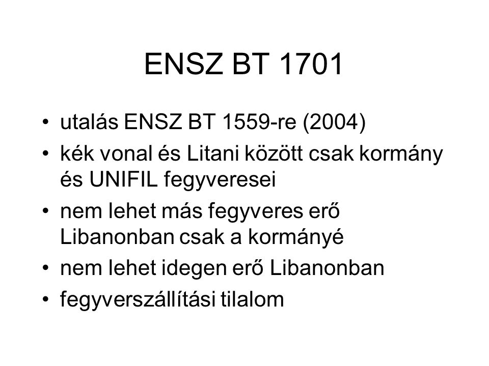ENSZ BT 1701 utalás ENSZ BT 1559-re (2004) kék vonal és Litani között csak kormány és UNIFIL fegyveresei nem lehet más fegyveres erő Libanonban csak a kormányé nem lehet idegen erő Libanonban fegyverszállítási tilalom
