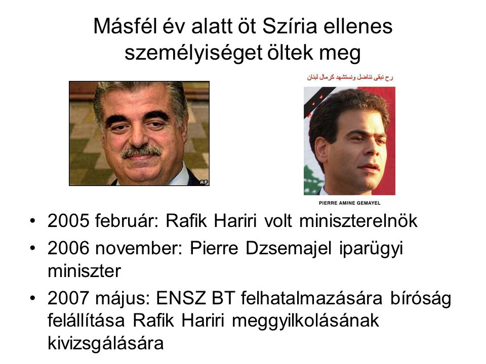 Másfél év alatt öt Szíria ellenes személyiséget öltek meg 2005 február: Rafik Hariri volt miniszterelnök 2006 november: Pierre Dzsemajel iparügyi miniszter 2007 május: ENSZ BT felhatalmazására bíróság felállítása Rafik Hariri meggyilkolásának kivizsgálására