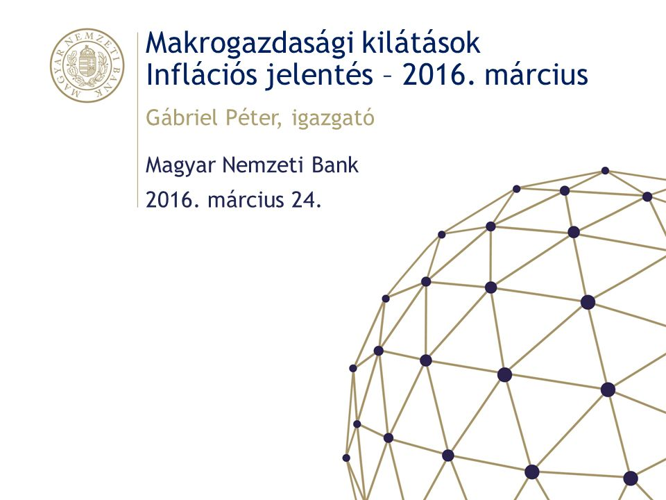 Makrogazdasági kilátások Inflációs jelentés – 2016. március Magyar Nemzeti Bank Gábriel Péter, igazgató 2016. március 24.