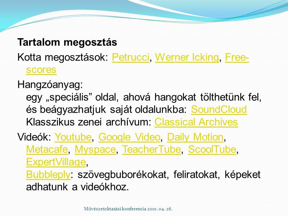 """Tartalom megosztás Kotta megosztások: Petrucci, Werner Icking, Free- scoresPetrucciWerner IckingFree- scores Hangzóanyag: egy """"speciális oldal, ahová hangokat tölthetünk fel, és beágyazhatjuk saját oldalunkba: SoundCloud Klasszikus zenei archívum: Classical ArchivesSoundCloudClassical Archives Videók: Youtube, Google Video, Daily Motion, Metacafe, Myspace, TeacherTube, ScoolTube, ExpertVillage, Bubbleply: szövegbuborékokat, feliratokat, képeket adhatunk a videókhoz.YoutubeGoogle VideoDaily Motion MetacafeMyspaceTeacherTubeScoolTube ExpertVillage Bubbleply Művészetoktatási konferencia 2010."""