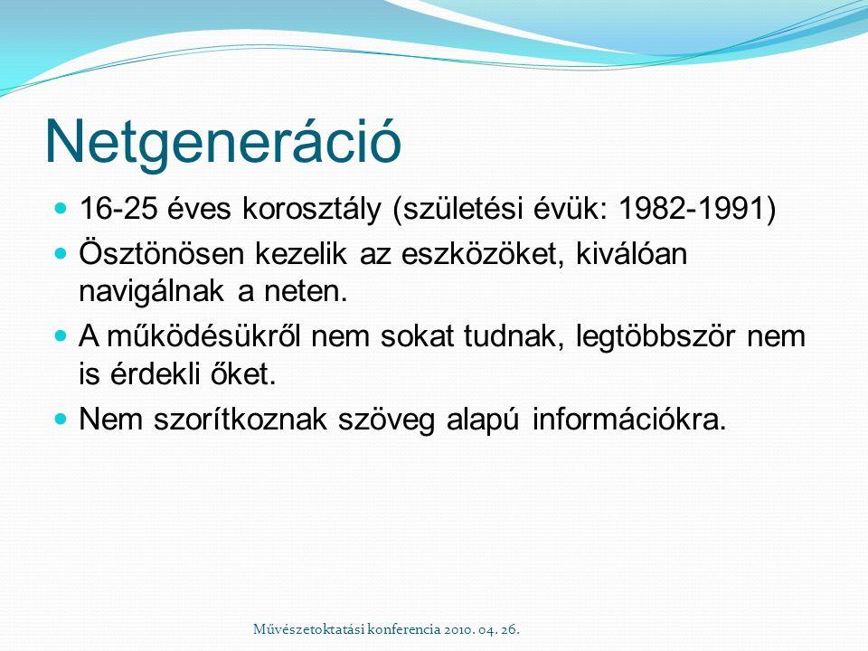 Netgeneráció 16-25 éves korosztály (születési évük: 1982-1991) Ösztönösen kezelik az eszközöket, kiválóan navigálnak a neten. A működésükről nem sokat