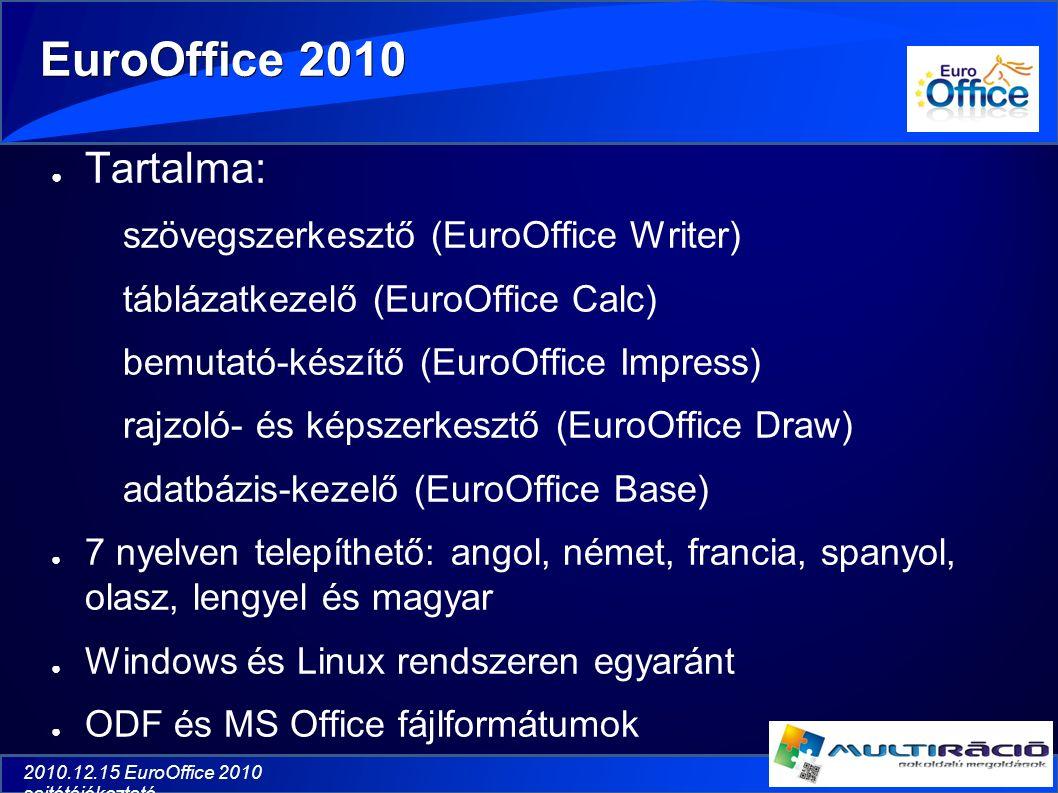 2010.12.15 EuroOffice 2010 sajtótájékoztató EuroOffice 2010 ● Tartalma: szövegszerkesztő (EuroOffice Writer) táblázatkezelő (EuroOffice Calc) bemutató-készítő (EuroOffice Impress) rajzoló- és képszerkesztő (EuroOffice Draw) adatbázis-kezelő (EuroOffice Base) ● 7 nyelven telepíthető: angol, német, francia, spanyol, olasz, lengyel és magyar ● Windows és Linux rendszeren egyaránt ● ODF és MS Office fájlformátumok