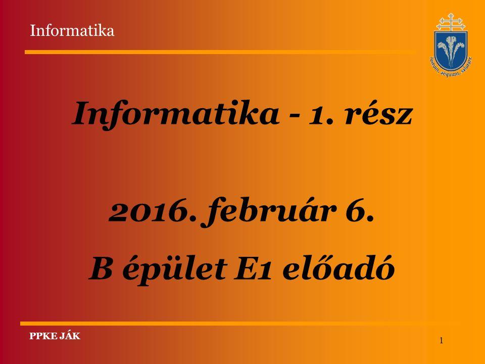 1 Informatika - 1. rész 2016. február 6. B épület E1 előadó PPKE JÁK Informatika