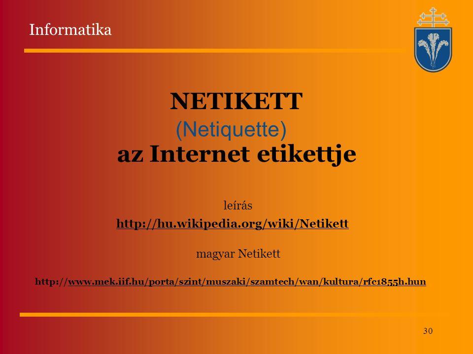 30 NETIKETT az Internet etikettje (Netiquette) http://www.mek.iif.hu/porta/szint/muszaki/szamtech/wan/kultura/rfc1855h.hun http://hu.wikipedia.org/wiki/Netikett leírás magyar Netikett Informatika