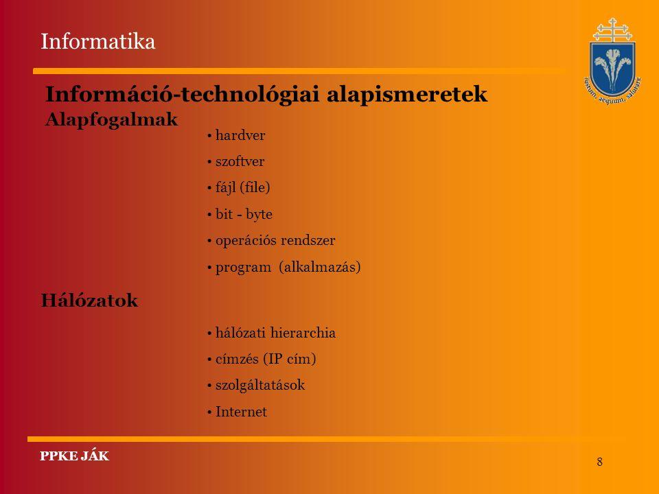 8 Információ-technológiai alapismeretek Alapfogalmak hardver szoftver fájl (file) bit - byte operációs rendszer program (alkalmazás) Hálózatok hálózati hierarchia címzés (IP cím) szolgáltatások Internet Informatika PPKE JÁK