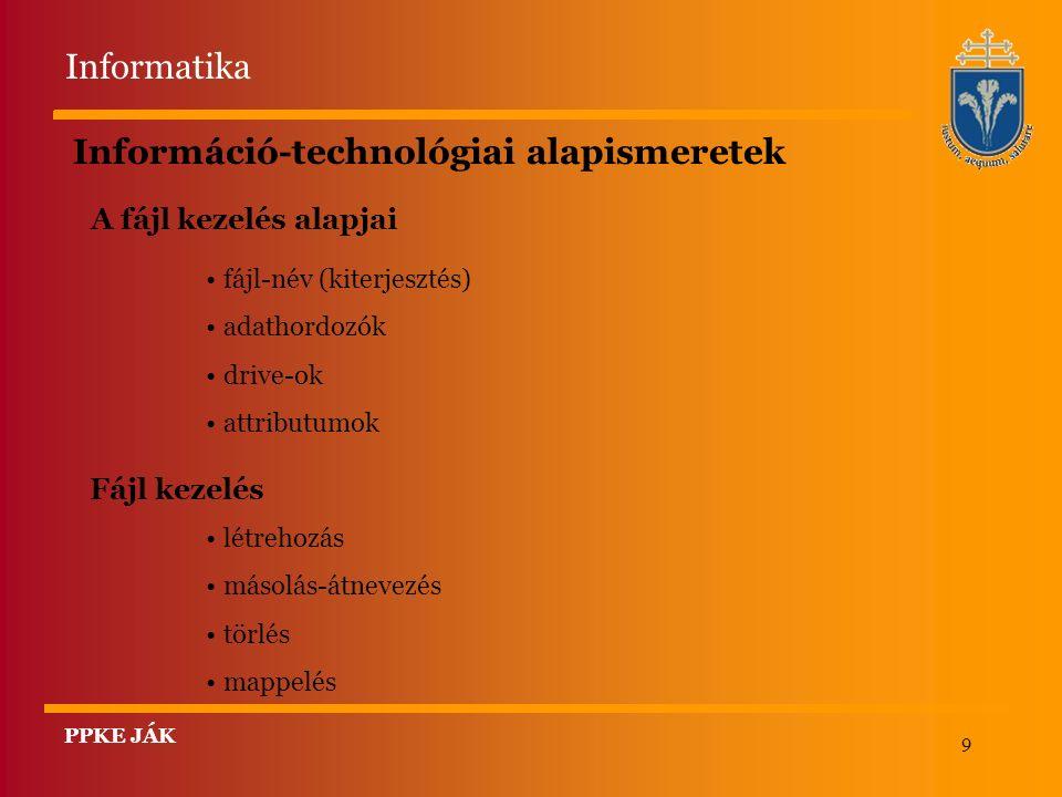 9 Információ-technológiai alapismeretek Fájl kezelés létrehozás másolás-átnevezés törlés mappelés A fájl kezelés alapjai fájl-név (kiterjesztés) adathordozók drive-ok attributumok Informatika PPKE JÁK