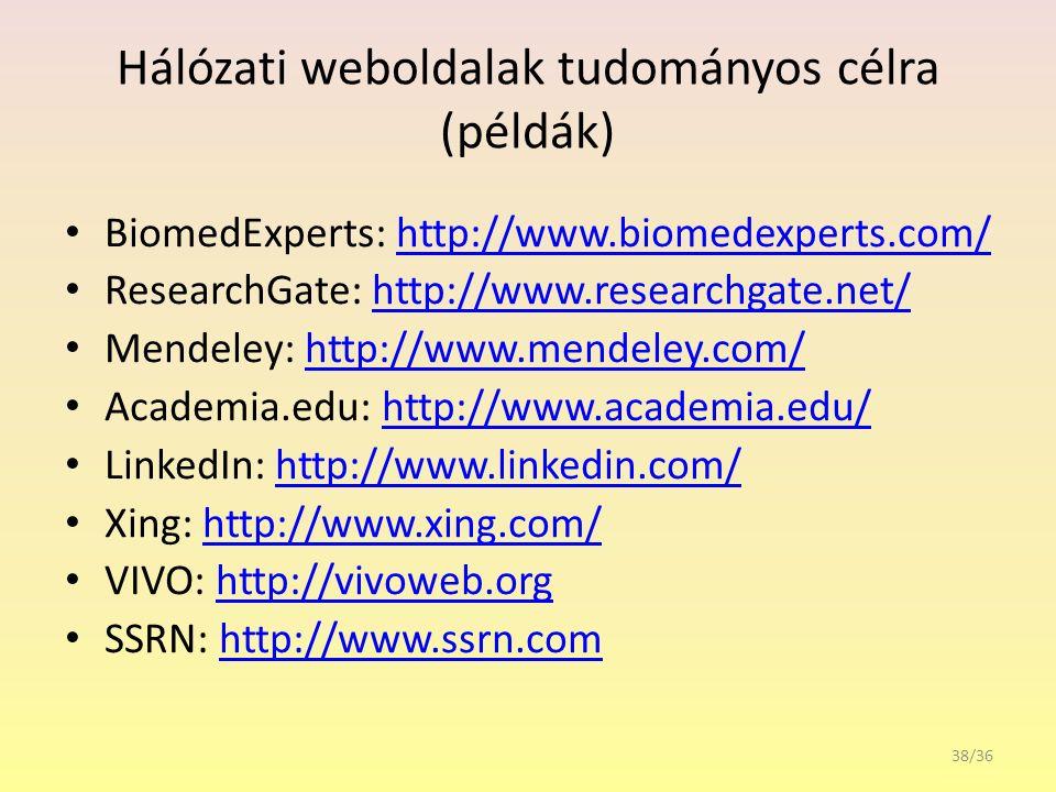 Hálózati weboldalak tudományos célra (példák) BiomedExperts: http://www.biomedexperts.com/http://www.biomedexperts.com/ ResearchGate: http://www.researchgate.net/http://www.researchgate.net/ Mendeley: http://www.mendeley.com/http://www.mendeley.com/ Academia.edu: http://www.academia.edu/http://www.academia.edu/ LinkedIn: http://www.linkedin.com/http://www.linkedin.com/ Xing: http://www.xing.com/http://www.xing.com/ VIVO: http://vivoweb.orghttp://vivoweb.org SSRN: http://www.ssrn.comhttp://www.ssrn.com 38/36