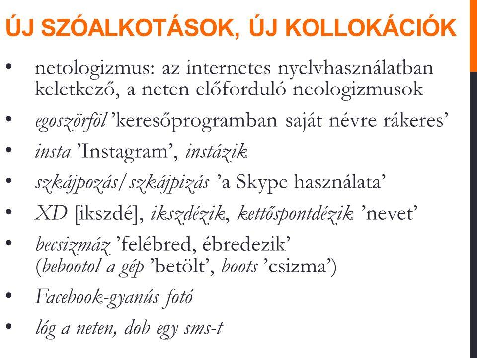 ÚJ SZÓALKOTÁSOK, ÚJ KOLLOKÁCIÓK netologizmus: az internetes nyelvhasználatban keletkező, a neten előforduló neologizmusok egoszörföl 'keresőprogramban saját névre rákeres' insta 'Instagram', instázik szkájpozás/szkájpizás 'a Skype használata' XD [ikszdé], ikszdézik, kettőspontdézik 'nevet' becsizmáz 'felébred, ébredezik' (bebootol a gép 'betölt', boots 'csizma') Facebook-gyanús fotó lóg a neten, dob egy sms-t